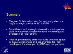 Summary Program Collaboration and Service Integration is a major strategic priority for NCHHSTP Surveillance and strategic information are important tools for successful implementation, monitoring and evaluation of PCSI efforts Today's pre-meeting aims to provide time and space to discuss challenges and opportunities for PCSI development and support by CDC and our partners