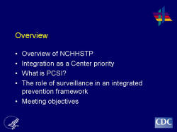 Overview Overview of NCHHSTP Integration as a Center priority What is PCSI? The role of surveillance in an integrated prevention framework Meeting objectives