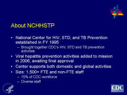 About NCHHSTP National Center for HIV, STD, and TB Prevention established in FY 1995 Brought together CDC's HIV, STD and TB prevention activities Viral hepatitis prevention activities added to mission in 2006, awaiting final approval Center supports both domestic and global activities Size: 1,500+ FTE and non-FTE staff 15% of CDC workforce Diverse staff