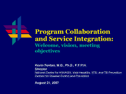 Program Collaboration and Service Integration Surveillance and Strategic Information: Welcome, vision, meeting objectives Kevin Fenton, M.D., Ph.D., F.F.P.H. Director National Center for HIV/AIDS, Viral Hepatitis, STD, and TB Prevention Centers for Disease Control and Prevention August 21, 2007