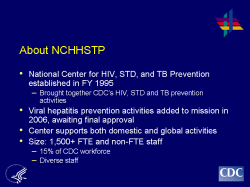 About NCHHSTP National Center for HIV, STD, and TB Prevention established in FY 1995 - Brought together CDC's HIV, STD and TB prevention activities Viral hepatitis prevention activities added to mission in 2006, awaiting final approval Center supports both domestic and global activities Size: 1,500+ FTE and non-FTE staff - 15% of CDC workforce - Diverse staff