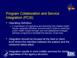 Program Collaboration and Service Integration (PCSI) Operating Definition: A mechanism of organizing and blending inter-related health issues, separate activities, and services in order to maximize public health impact through new and established linkages between programs to facilitate the delivery of services Integration should be focused at the field or client level where the interface between the system and the consumer takes place. Integration results in more holistic services for clients, regardless of the agency structure.