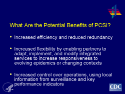 What Are the Potential Benefits of PCSI? Increased efficiency and reduced redundancy Increased flexibility by enabling partners to adapt, implement, and modify integrated services to increase responsiveness to evolving epidemics or changing contexts Increased control over operations, using local information from surveillance and key performance indicators