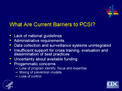 What Are Current Barriers to PCSI? Lack of national guidelines Administrative requirements Data collection and surveillance systems unintegrated Insufficient support for cross training, evaluation and dissemination of best practices Uncertainty about available funding Progammatic concerns - Loss of program identify, focus and expertise - Mixing of prevention models - Loss of control