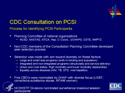 CDC Consultation on PCSI Process for Identifying PCSI Participants Planning Committee of national organizations NCSD, NASTAD, NTCA, Hep. C Coord., UCHAPS, CSTE, NNPTC Non-CDC members of the Consultation Planning Committee developed peer selection process Selection was made with aim toward diversity on these factors: Large and small size programs (both in funding and population) Integrated and non-integrated programs (structurally and service delivery) Urban and rural states; High morbidity and lower morbidity states/cities Equality across diseases (HIV, TB, STD, viral hepatitis) Five CBO's were nominated by DHAP with diverse focus (LGBT, corrections,substance abuse, AF/AM women) NCHHSTP Divisions nominated surveillance breakout session participants