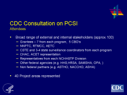 CDC Consultation on PCSI Attendees Broad range of external and internal stakeholders (approx.100) Grantees – 7 from each program, 5 CBO's NNPTC, RTMCC, AETC CSTE and 3-4 state surveillance coordinators from each program CHAC, ACET representation Representatives from each NCHHSTP Division Other federal agencies (e.g. HHS,HRSA, SAMSHA, OPA, ) Non federal partners (e.g. ASTHO, NACCHO, ASHA) 40 Project areas represented