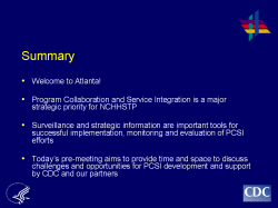 Summary Welcome to Atlanta! Program Collaboration and Service Integration is a major strategic priority for NCHHSTP Surveillance and strategic information are important tools for successful implementation, monitoring and evaluation of PCSI efforts Today's pre-meeting aims to provide time and space to discuss challenges and opportunities for PCSI development and support by CDC and our partners