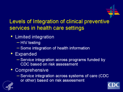 Levels of Integration of clinical preventive services in health care settings Limited integration - HIV testing - Some integration of health information Expanded - Service integration across programs funded by CDC based on risk assessment Comprehensive - Service integration across systems of care (CDC or other) based on risk assessment