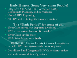 "Early History: Some Very Smart People! Integrated STD and HIV Prevention (DIS), Community Planning, and Surveillance Named HIV Reporting All HIV and STD together in one structure The ""Dark Period"" for some of us…. 1994: Care moved out (separate divisions) 1995: Care system blew up financially 1996: Clean up the mess 1997: Rebuild and start fresh! 1998-2000: From Crisis Comes Creativity Rebuilt HIV Care system and community trust Coordinated and Integrated HIV Care client services statewide across all titles/grantees"