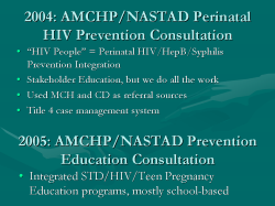 "2004: AMCHP/NASTAD Perinatal HIV Prevention Consultation ""HIV People"" = Perinatal HIV/HepB/Syphilis Prevention Integration Stakeholder Education, but we do all the work Used MCH and CD as referral sources Title 4 case management system 2005: AMCHP/NASTAD Prevention Education Consultation Integrated STD/HIV/Teen Pregnancy Education programs, mostly school-based"