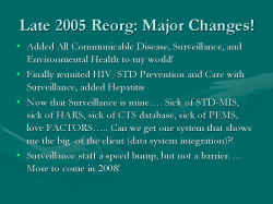 Late 2005 Reorg: Major Changes! Added All Communicable Disease, Surveillance, and Environmental Health to my world! Finally reunited HIV/STD Prevention and Care with Surveillance, added Hepatitis Now that Surveillance is mine…. Sick of STD-MIS, sick of HARS, sick of CTS database, sick of PEMS, love FACTORS….. Can we get one system that shows me the big of the client (data system integration)?! Surveillance staff a speed bump, but not a barrier…. More to come in 2008!