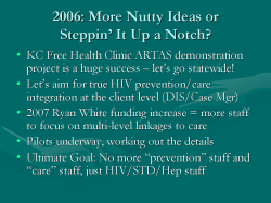 "2006: More Nutty Ideas or Steppin' It Up a Notch? KC Free Health Clinic ARTAS demonstration project is a huge success – let's go statewide! Let's aim for true HIV prevention/care integration at the client level (DIS/Case Mgr) 2007 Ryan White funding increase = more staff to focus on multi-level linkages to care Pilots underway, working out the details Ultimate Goal: No more ""prevention"" staff and ""care"" staff, just HIV/STD/Hep staff"