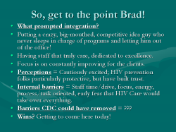 So, get to the point Brad! What prompted integration? Putting a crazy, big-mouthed, competitive idea guy who never sleeps in charge of programs and letting him out of the office! Having staff that truly care, dedicated to excellence. Focus is on constantly improving for the clients. Perceptions = Cautiously excited; HIV prevention folks particularly protective, but have built trust. Internal barriers = Staff time/drive, focus, energy, process/task oriented, early fear that HIV Care would take over everything. Barriers CDC could have removed = ??? Wins? Getting to come here today!