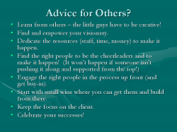 Advice for Others? Learn from others – the little guys have to be creative! Find and empower your visionary. Dedicate the resources (staff, time, money) to make it happen. Find the right people to be the cheerleaders and to make it happen! (It won't happen if someone isn't pushing it along and supported from the top!) Engage the right people in the process up front (and get buy-in). Start with small wins where you can get them and build from there. Keep the focus on the client. Celebrate your successes!