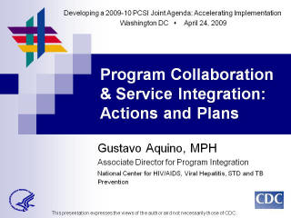 Developing a 2009-10 PCSI Joint Agenda: Accelerating Implementation Washington DC April 24, 2009. Program Collaboration & Service Integration: Actions and Plans Gustavo Aquino, MPH. Associate Director for Program Integration National Center for HIV/AIDS, Viral Hepatitis, STD and TB Prevention