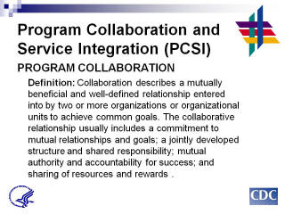 Program Collaboration & Service Integration Program Collaboration Definition: Collaboration describes a mutually beneficial and well-defined relationship entered into by two or more organizations or organizational units to achieve common goals. The collaborative relationship usually includes a commitment to mutual relationships and goals; a jointly developed structure and shared responsibility; mutual authority and accountability for success; and sharing of resources and rewards.
