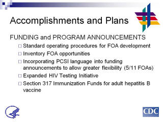 Accomplishments and Plans: FUNDING and PROGRAM ANNOUNCEMENTS. Standard operating procedures for FOA development. Inventory FOA opportunities Incorporating PCSI language into funding announcements to allow greater flexibility (5/11 FOAs). Expanded HIV Testing Initiative. Section 317 Immunization Funds for adult hepatitis B vaccine.