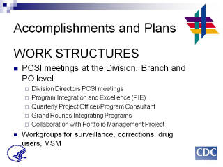 Accomplishments and Plans: WORK STRUCTURES. PCSI meetings at the Division, Branch and PO level. Division Directors PCSI meetings. Program Integration and Excellence (PIE). Quarterly Project Officer/Program Consultant. Grand Rounds Integrating Programs. Collaboration with Portfolio Management Project. Workgroups for surveillance, corrections, drug users, MSM.