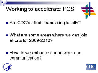Working to accelerate PCSI: Are CDC's efforts translating locally? What are some areas where we can join efforts for 2009-2010? How do we enhance our network and communication?