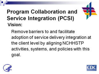 Program Collaboration & Service Integration Vision: Remove barriers to and facilitate adoption of service delivery integration at the client level by aligning NCHHSTP activities, systems, and policies with this goal.