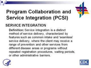 Program Collaboration & Service Integration SERVICE INTEGRATION: Definition: Service integration is a distinct method of service delivery, characterized by features such as common intake and 'seamless' service delivery, where the client may receive a range of prevention and other services from different disease areas or programs without repeated registration procedures, waiting periods, or other administrative barriers.