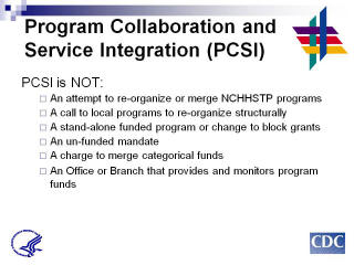 Program Collaboration & Service Integration PCSI is NOT: An attempt to re-organize or merge NCHHSTP programs. A call to local programs to re-organize structurally. A stand-alone funded program or change to block grants. An un-funded mandate. A charge to merge categorical funds. An Office or Branch that provides and monitors program funds.