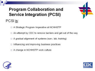 Program Collaboration & Service Integration PCSI is: A Strategic Program Imperative at NCHHSTP. An attempt by CDC to remove barriers and get out of the way. A gradual alignment of systems (surv, lab, training). Influencing and improving business practices. A change in NCHHSTP work culture.