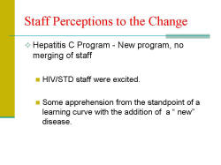 "Staff Perceptions to the Change Hepatitis C Program - New program, no merging of staff - HIV/STD staff were excited. - Some apprehension from the standpoint of a learning curve with the addition of a "" new"" disease."
