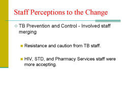 Staff Perceptions to the Change TB Prevention and Control - Involved staff merging - Resistance and caution from TB staff. - HIV, STD, and Pharmacy Services staff were more accepting.