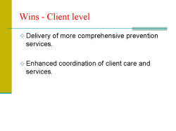 Wins - Client level Delivery of more comprehensive prevention services. Enhanced coordination of client care and services.