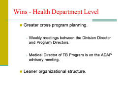 Wins - Health Department Level Greater cross program planning. - Weekly meetings between the Division Director and Program Directors. - Medical Director of TB Program is on the ADAP advisory meeting. Leaner organizational structure.