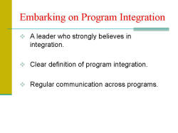 Embarking on Program Integration A leader who strongly believes in integration. Clear definition of program integration. Regular communication across programs