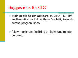 Suggestions for CDC Train public health advisors on STD, TB, HIV, and hepatitis and allow them flexibility to work across program lines. Allow maximum flexibility on how funding can be used.