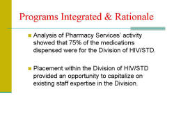 Programs Integrated & Rationale Analysis of Pharmacy Services' activity showed that 75% of the medications dispensed were for the Division of HIV/STD. Placement within the Division of HIV/STD provided an opportunity to capitalize on existing staff expertise in the Division.