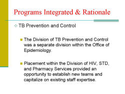 Programs Integrated & Rationale TB Prevention and Control - The Division of TB Prevention and Control was a separate division within the Office of Epidemiology. - Placement within the Division of HIV, STD, and Pharmacy Services provided an opportunity to establish new teams and capitalize on existing staff expertise.