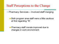 "Staff Perceptions to the Change Pharmacy Services – Involved staff merging - Both program area staff were a little cautious at first regarding ""fit"". - Pharmacy staff morale improved due to changes in work environment."