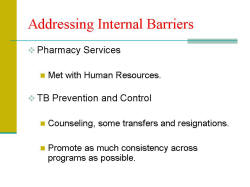 Addressing Internal Barriers Pharmacy Services - Met with Human Resources. TB Prevention and Control - Counseling, some transfers and resignations. - Promote as much consistency across programs as possible.