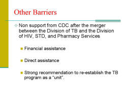 "Other Barriers Non support from CDC after the merger between the Division of TB and the Division of HIV, STD, and Pharmacy Services - Financial assistance - Direct assistance - Strong recommendation to re-establish the TB program as a ""unit""."