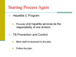 Starting Process Again Hepatitis C Program - Promote viral hepatitis services be the responsibility of one division. TB Prevention and Control - More staff involvement in the plan. - Follow the plan.