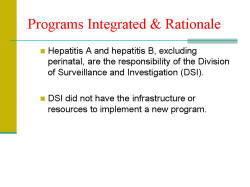 Programs Integrated & Rationale Hepatitis A and hepatitis B, excluding perinatal, are the responsibility of the Division of Surveillance and Investigation (DSI). DSI did not have the infrastructure or resources to implement a new program.