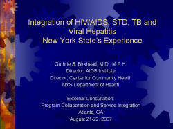 Integration of HIV/AIDS, STD, TB and Viral HepatitisNew York State's Experience Guthrie S. Birkhead, M.D., M.P.H. Director, AIDS Institute Director, Center for Community Health NYS Department of Health External Consultation: Program Collaboration and Service Integration Atlanta, GA August 21-22, 2007