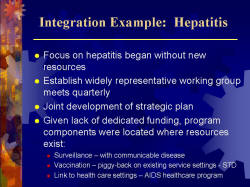 Integration Example: Hepatitis Focus on hepatitis began without new resources Establish widely representative working group meets quarterly Joint development of strategic plan Given lack of dedicated funding, program components were located where resources exist: - Surveillance – with communicable disease - Vaccination – piggy-back on existing service settings - STD - Link to health care settings – AIDS healthcare program