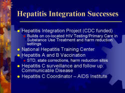 Hepatitis Integration Successes Hepatitis Integration Project (CDC funded) - Builds on co-located HIV Testing/Primary Care in Substance Use Treatment and harm reduction settings National Hepatitis Training Center Hepatitis A and B Vaccination - STD, state corrections, harm reduction sites Hepatitis C surveillance and follow up: Communicable Disease Hepatitis C Coordinator – AIDS Institute