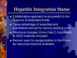 Hepatitis Integration Status Collaborative approach is successful in the absence of dedicated funds Takes advantage of expertise and populations served by various existing units Structural changes (move Hep C coordinator to AIDS Institute) included Remain open to reorganization in the future as resources become available.