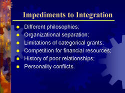 Impediments to Integration Different philosophies; Organizational separation; Limitations of categorical grants; Competition for financial resources; History of poor relationships; Personality conflicts.