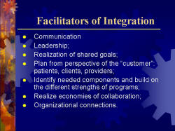 "Facilitators of Integration Communication Leadership; Realization of shared goals; Plan from perspective of the ""customer"": patients, clients, providers; Identify needed components and build on the different strengths of programs; Realize economies of collaboration; Organizational connections."