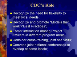 "CDC's Role Recognize the need for flexibility to meet local needs; Recognize and promote ""Models that work""/""Best Practices""; Foster interaction among Project Officers in different program areas; Consider cross-training, joint site visits; Convene joint national conferences or overlap at same locale;"