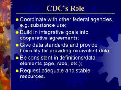 CDC's Role Coordinate with other federal agencies, e.g. substance use; Build in integrative goals into cooperative agreements; Give data standards and provide flexibility for providing equivalent data; Be consistent in definitions/data elements (age, race, etc.); Request adequate and stable resources.