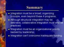Summary Integration must be a broad, organizing principle, even beyond these 4 programs; Although structural integration may be desirable, collaborative integration must also be practiced. Integration must be an organizational priority backed by leadership; Integration can't overcome inadequate funding.
