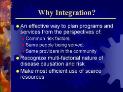 Why Integration? An effective way to plan programs and services from the perspectives of: - Common risk factors; - Same people being served; - Same providers in the community. Recognize multi-factorial nature of disease causation and risk Make most efficient use of scarce resources